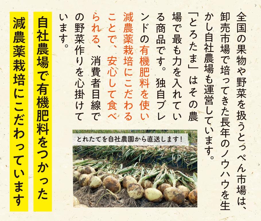 有機肥料をつかった減農薬栽培にこだわっています!全国の果物や野菜を扱うとっぺん市場は、卸売市場で培ってきた長年のノウハウを生かし自社農場も運営しています。塩たまねぎ「とろたま」はその農場で最も力をいれている商品です。独自ブレンドの有機肥料を使い減農薬栽培にこだわることで、安心して食べられる、消費者目線での野菜作りを心掛けています。